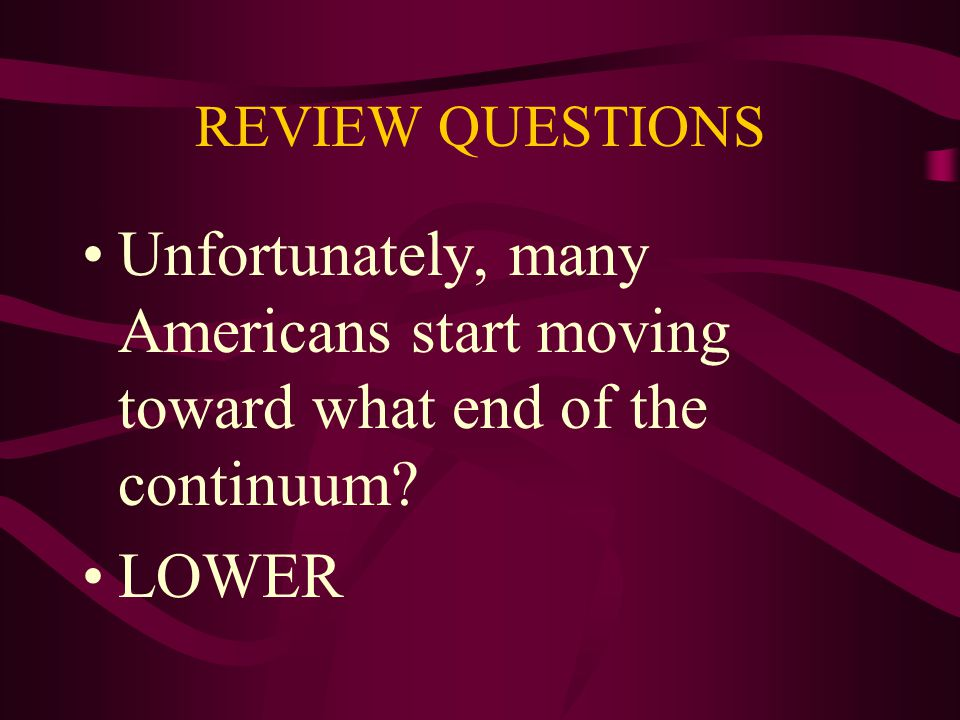REVIEW QUESTIONS Unfortunately, many Americans start moving toward what end of the continuum LOWER