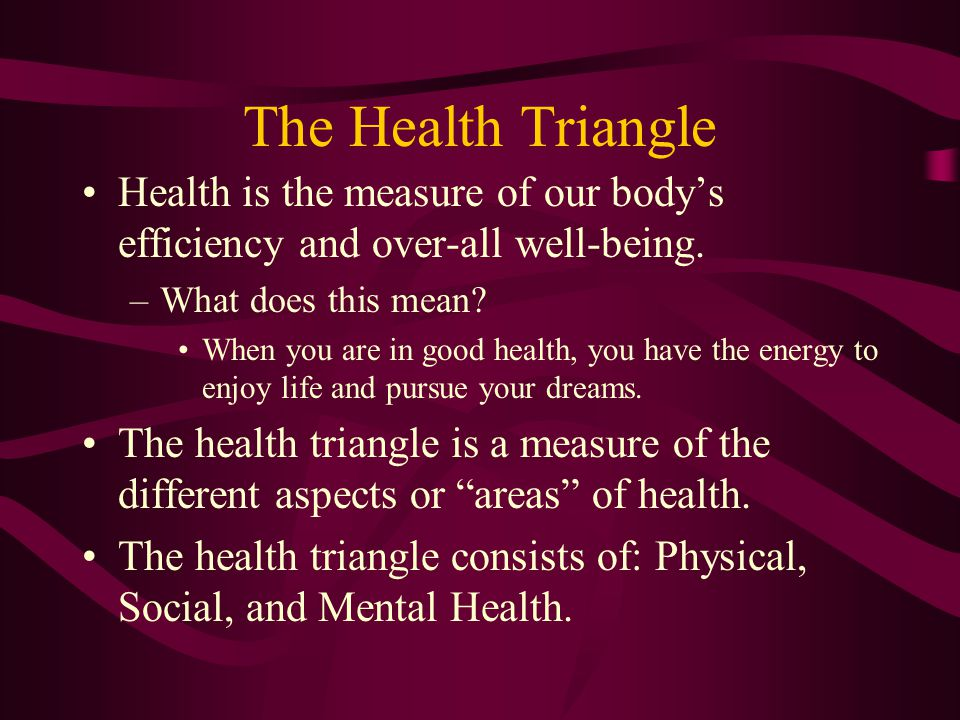 The Health Triangle Health is the measure of our body's efficiency and over-all well-being. What does this mean