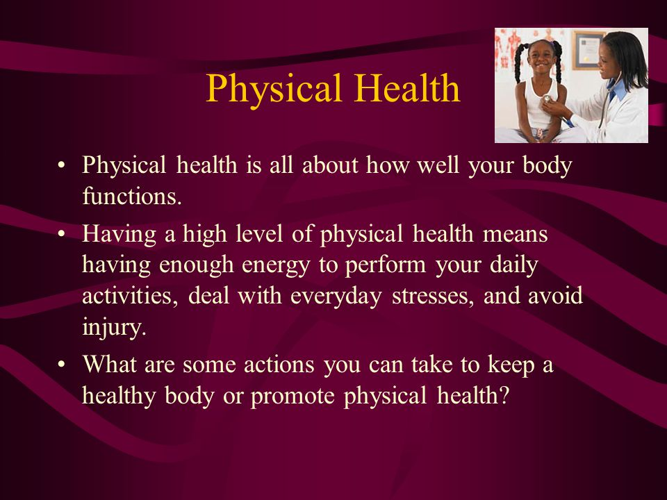 Physical Health Physical health is all about how well your body functions.