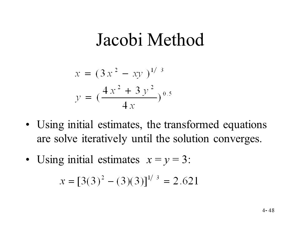 Jacobi Method Using initial estimates, the transformed equations are solve iteratively until the solution converges.