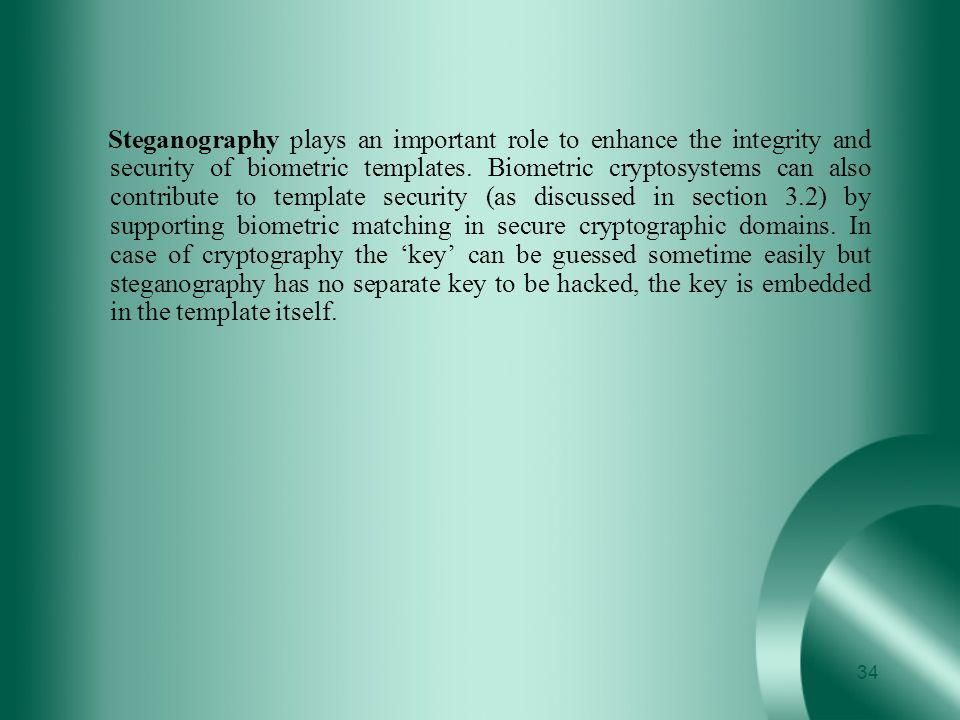 Steganography plays an important role to enhance the integrity and security of biometric templates.