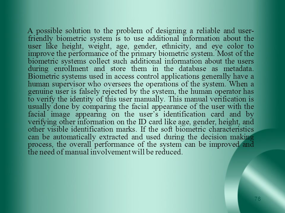 A possible solution to the problem of designing a reliable and user-friendly biometric system is to use additional information about the user like height, weight, age, gender, ethnicity, and eye color to improve the performance of the primary biometric system.