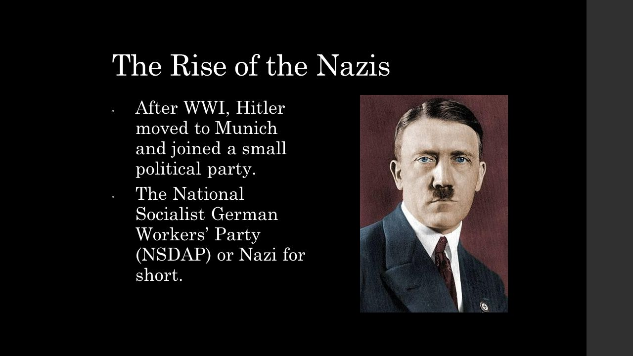 The Rise of the Nazis After WWI, Hitler moved to Munich and joined a small political party.