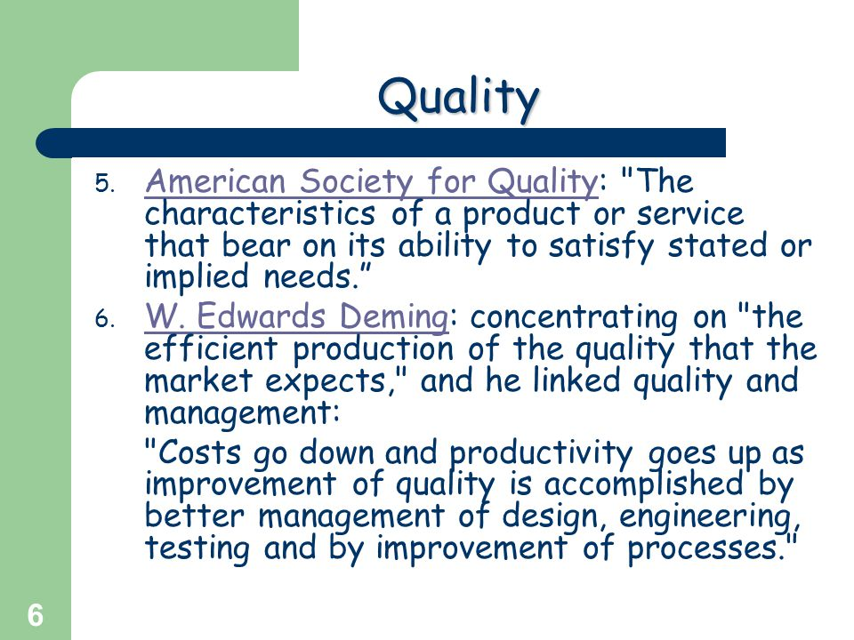Quality American Society for Quality: The characteristics of a product or service that bear on its ability to satisfy stated or implied needs.