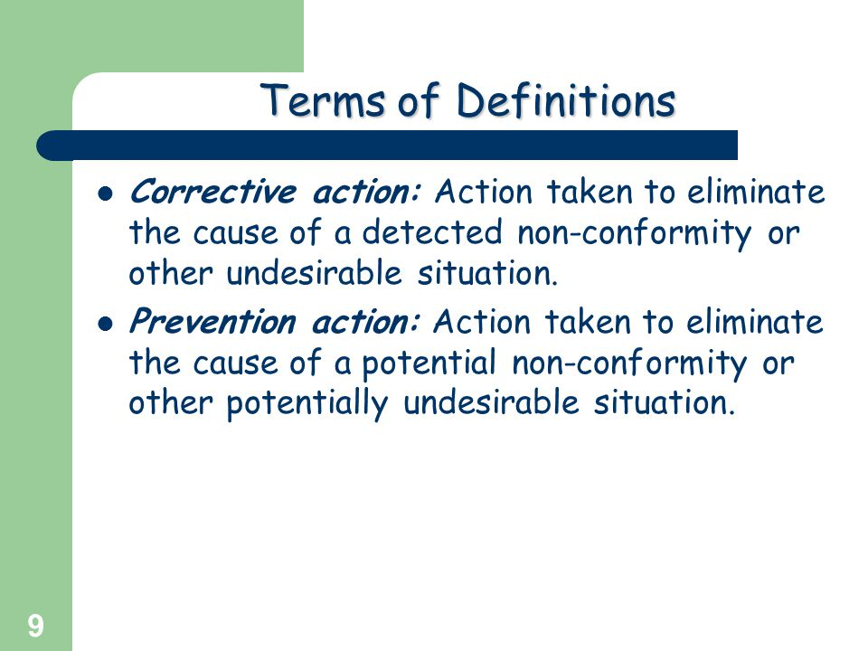 Terms of Definitions Corrective action: Action taken to eliminate the cause of a detected non-conformity or other undesirable situation.