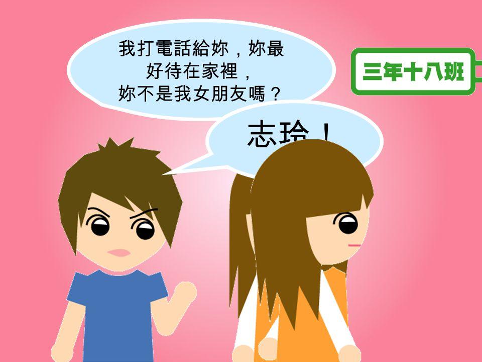 志玲! 我打電話給妳,妳最好待在家裡, 妳不是我女朋友嗎?