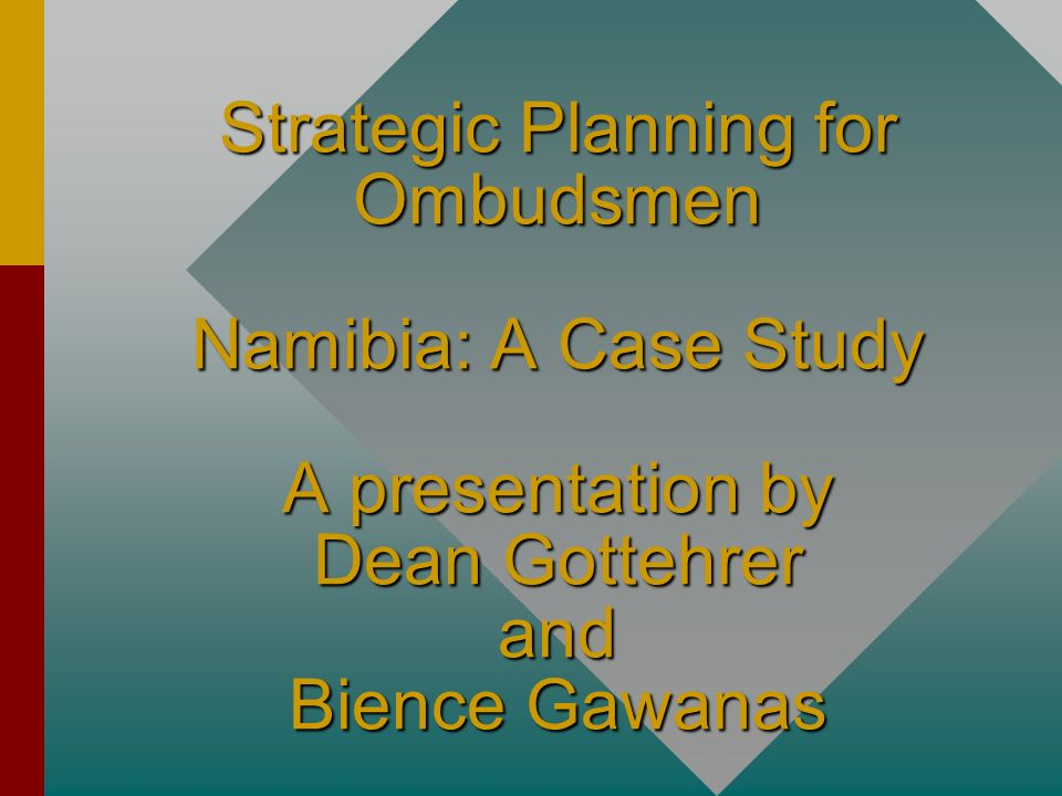 Strategic Planning for Ombudsmen Namibia: A Case Study A presentation by Dean Gottehrer and Bience Gawanas