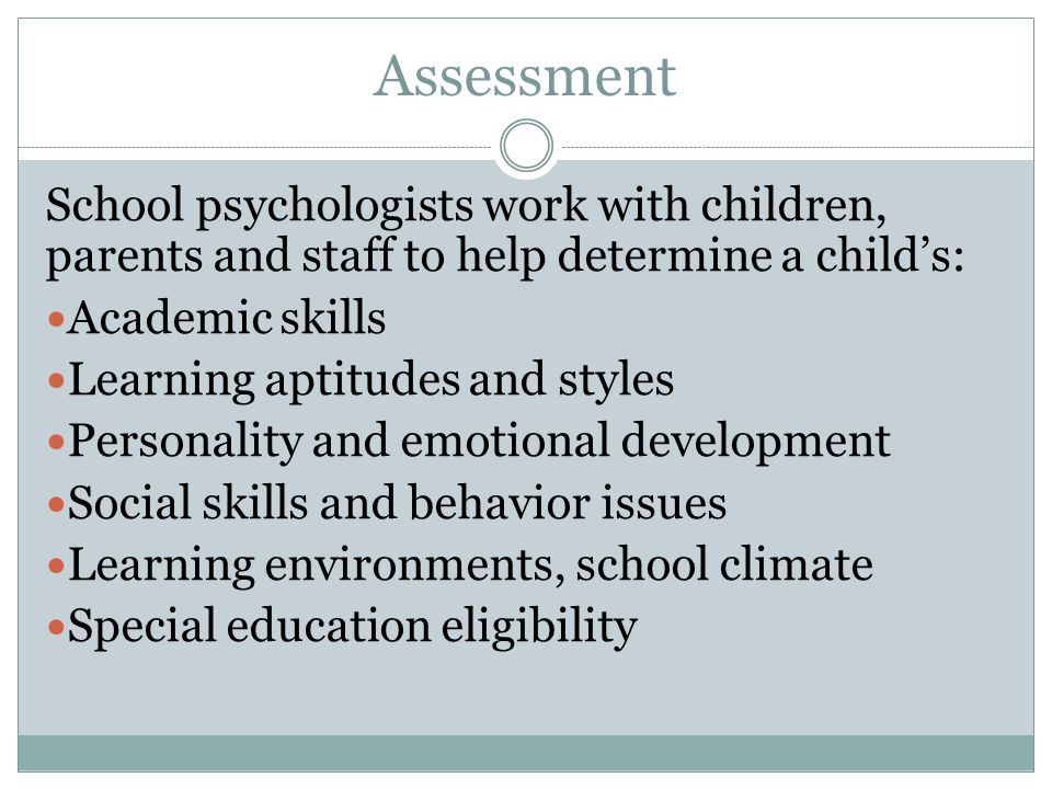 Assessment School psychologists work with children, parents and staff to help determine a child's: Academic skills.