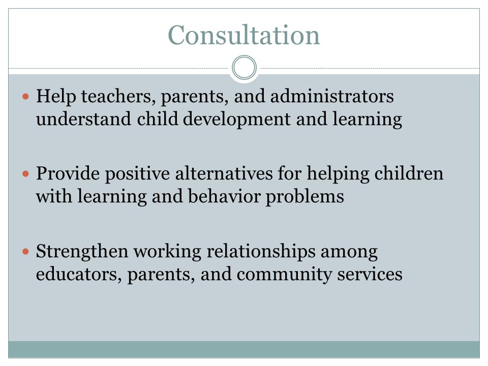 Consultation Help teachers, parents, and administrators understand child development and learning.