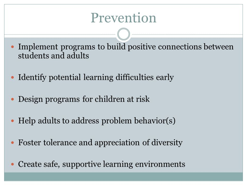 Prevention Implement programs to build positive connections between students and adults. Identify potential learning difficulties early.