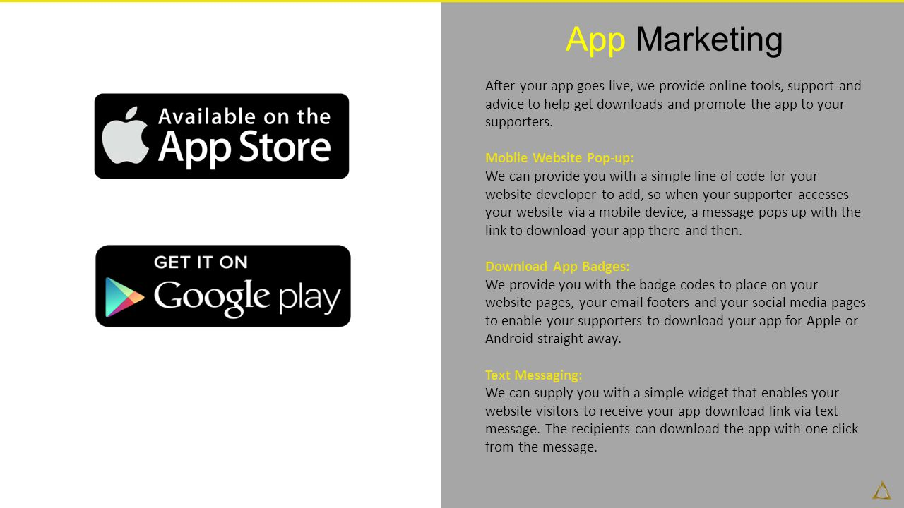 App Marketing After your app goes live, we provide online tools, support and advice to help get downloads and promote the app to your supporters.