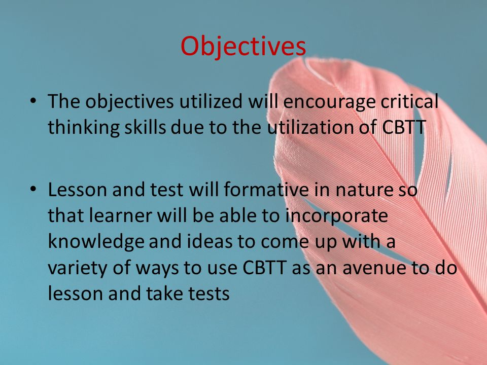 Objectives The objectives utilized will encourage critical thinking skills due to the utilization of CBTT.