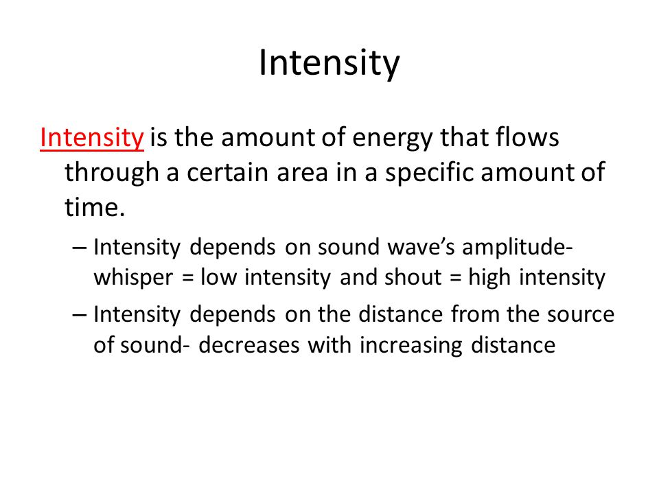 Intensity Intensity is the amount of energy that flows through a certain area in a specific amount of time.