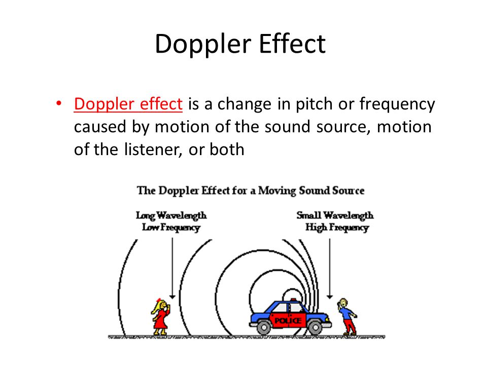 Doppler Effect Doppler effect is a change in pitch or frequency caused by motion of the sound source, motion of the listener, or both.