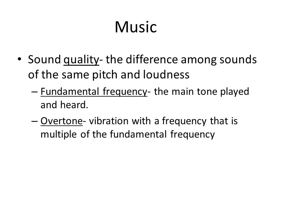 Music Sound quality- the difference among sounds of the same pitch and loudness. Fundamental frequency- the main tone played and heard.