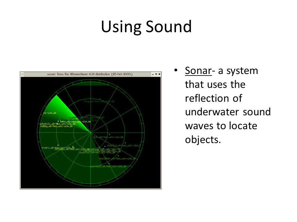 Using Sound Sonar- a system that uses the reflection of underwater sound waves to locate objects.