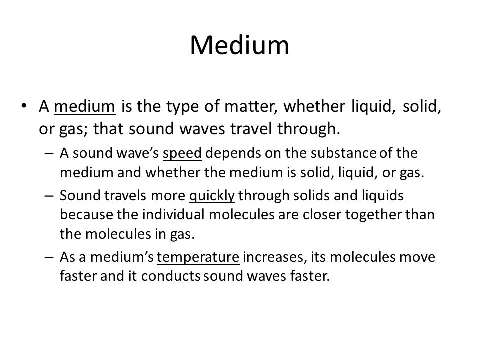 Medium A medium is the type of matter, whether liquid, solid, or gas; that sound waves travel through.