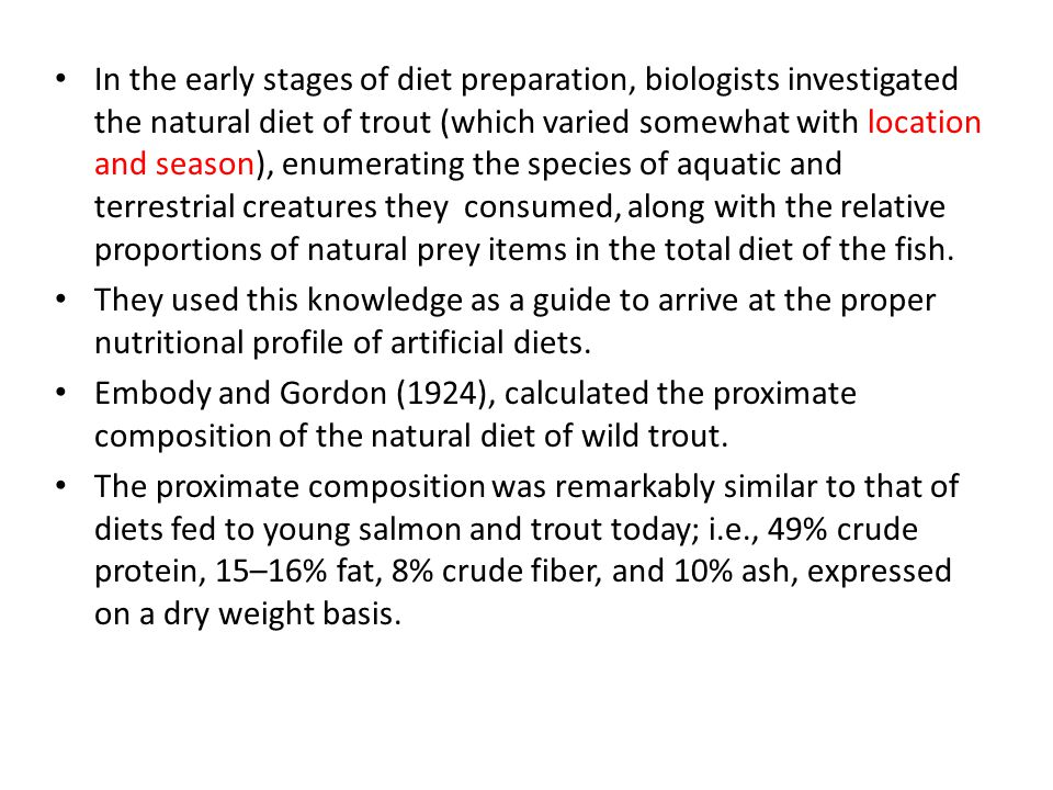 In the early stages of diet preparation, biologists investigated the natural diet of trout (which varied somewhat with location and season), enumerating the species of aquatic and terrestrial creatures they consumed, along with the relative proportions of natural prey items in the total diet of the fish.