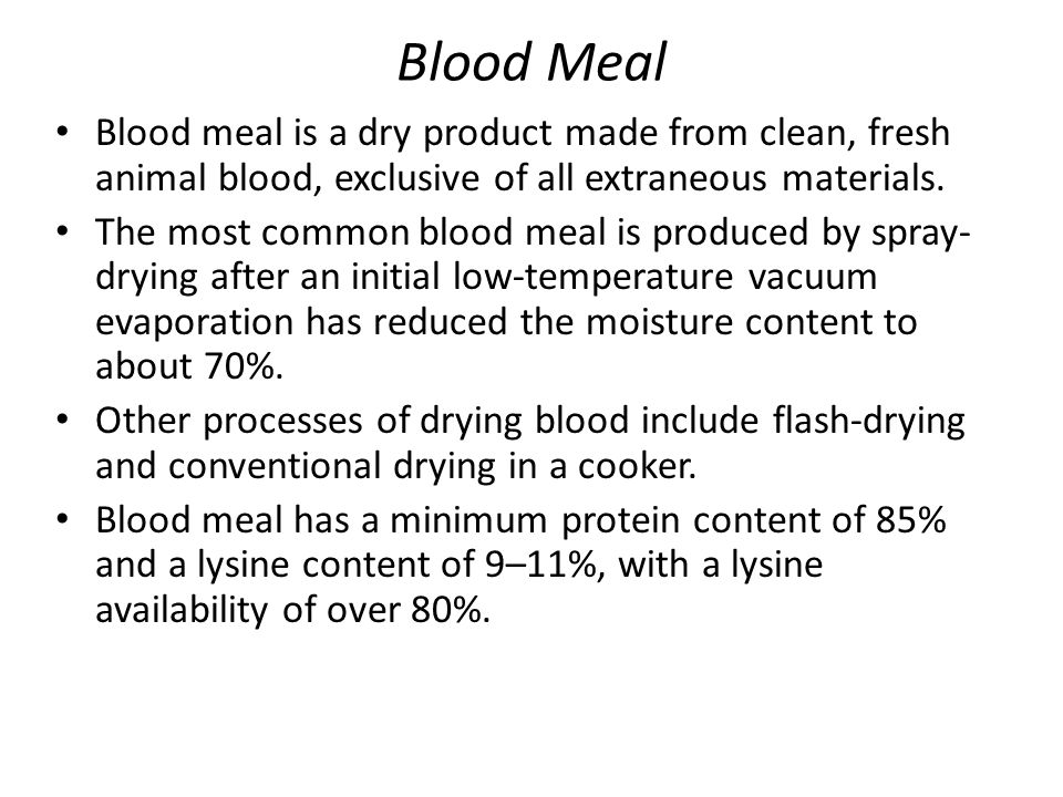 Blood Meal Blood meal is a dry product made from clean, fresh animal blood, exclusive of all extraneous materials.
