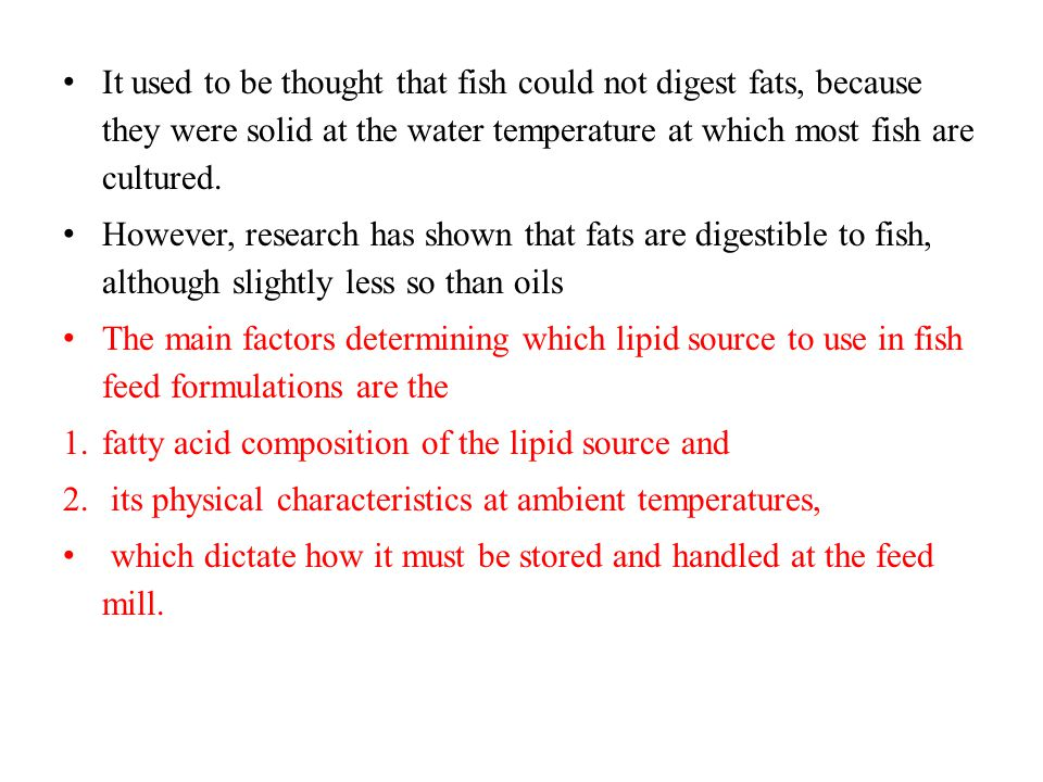It used to be thought that fish could not digest fats, because they were solid at the water temperature at which most fish are cultured.