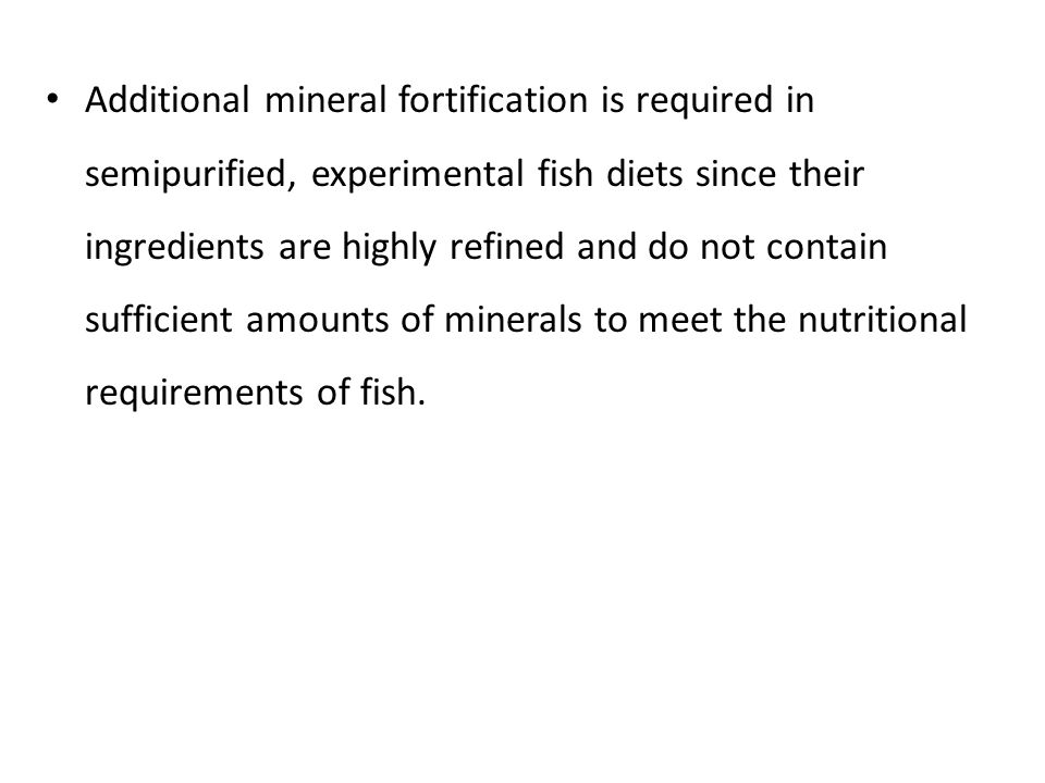 Additional mineral fortification is required in semipurified, experimental fish diets since their ingredients are highly refined and do not contain sufficient amounts of minerals to meet the nutritional requirements of fish.