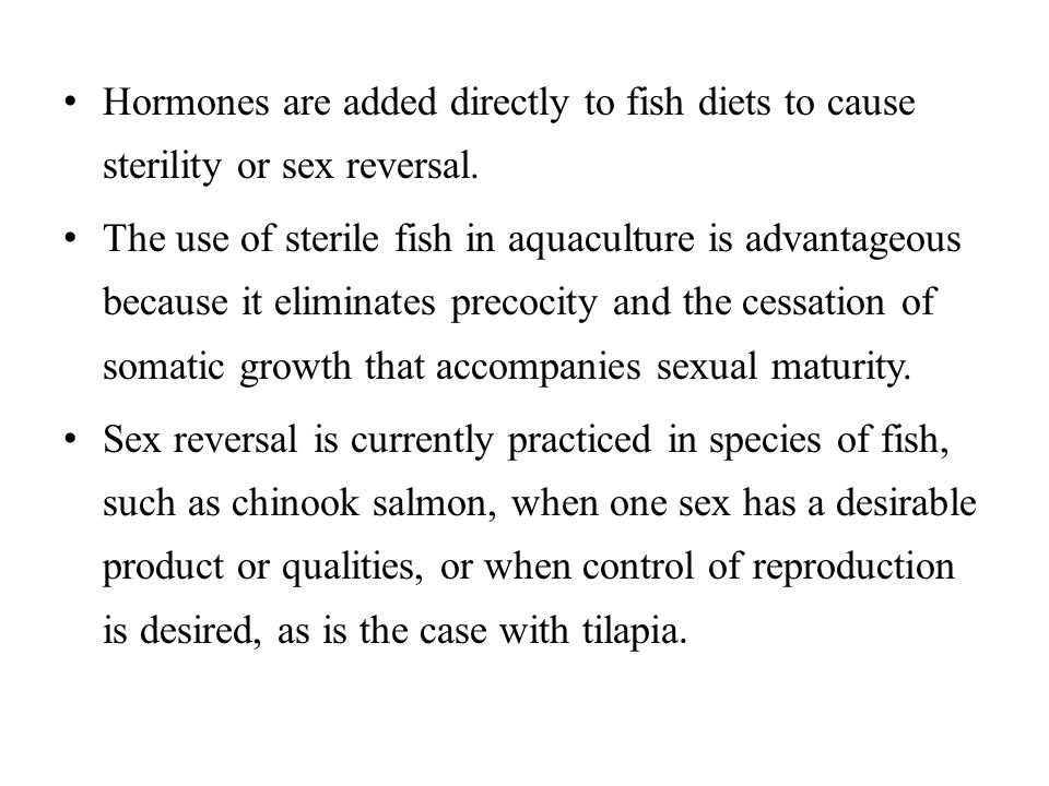 Hormones are added directly to fish diets to cause sterility or sex reversal.