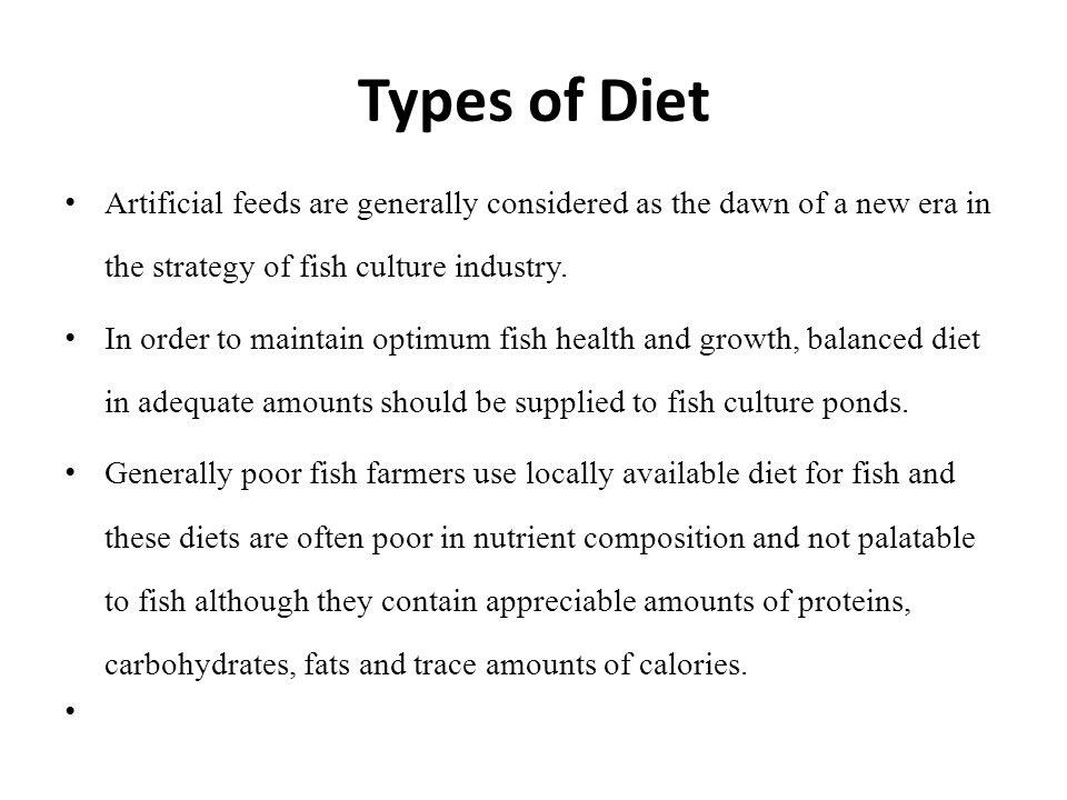 Types of Diet Artificial feeds are generally considered as the dawn of a new era in the strategy of fish culture industry.