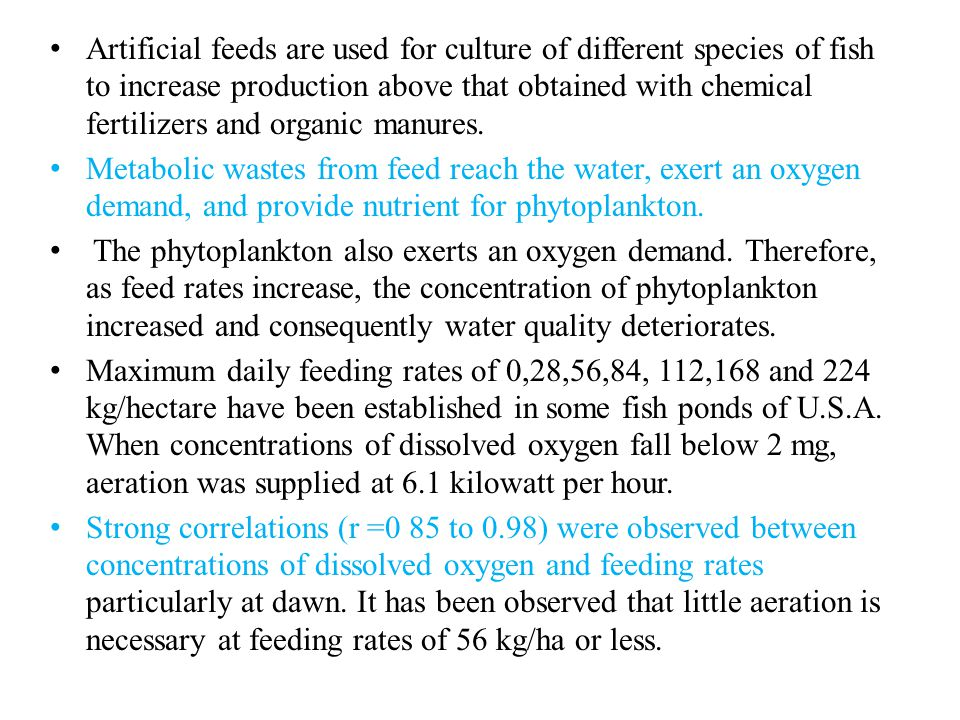 Artificial feeds are used for culture of different species of fish to increase production above that obtained with chemical fertilizers and organic manures.