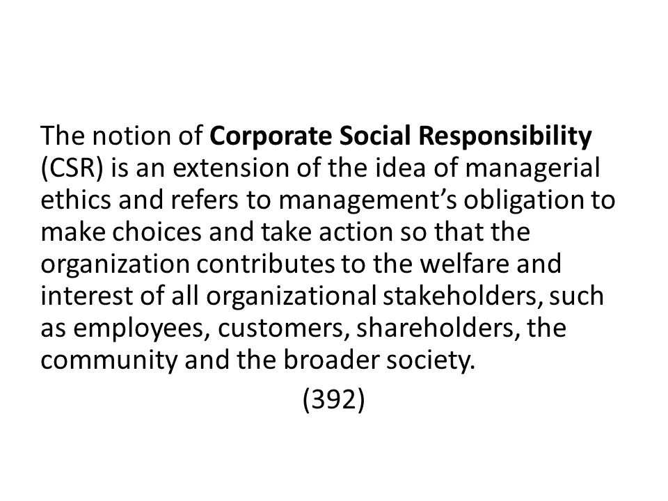 The notion of Corporate Social Responsibility (CSR) is an extension of the idea of managerial ethics and refers to management's obligation to make choices and take action so that the organization contributes to the welfare and interest of all organizational stakeholders, such as employees, customers, shareholders, the community and the broader society.