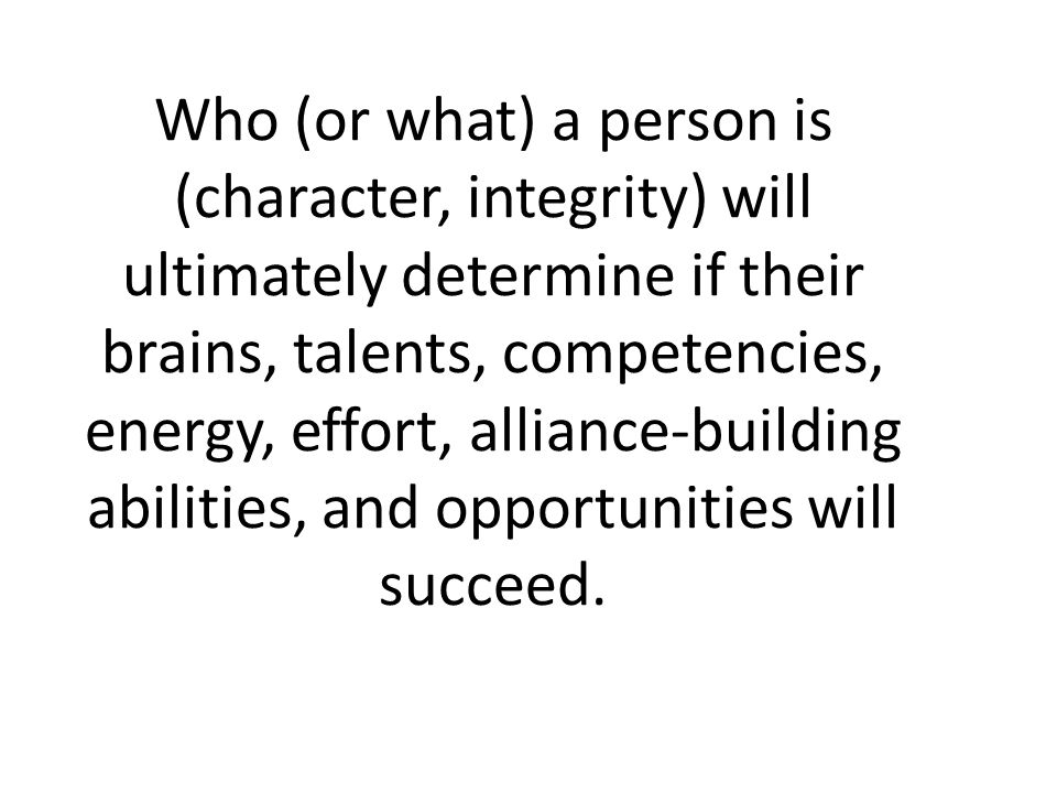 Who (or what) a person is (character, integrity) will ultimately determine if their brains, talents, competencies, energy, effort, alliance-building abilities, and opportunities will succeed.