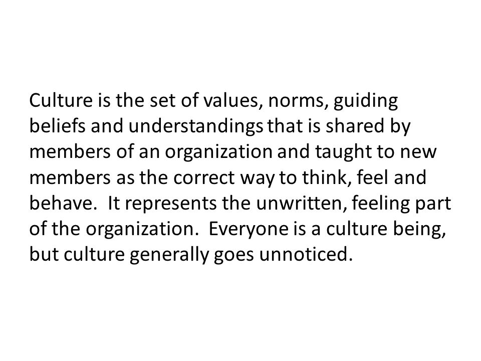 Culture is the set of values, norms, guiding beliefs and understandings that is shared by members of an organization and taught to new members as the correct way to think, feel and behave.