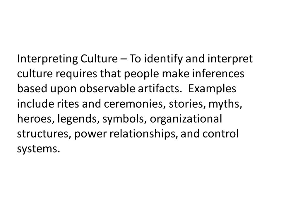 Interpreting Culture – To identify and interpret culture requires that people make inferences based upon observable artifacts.