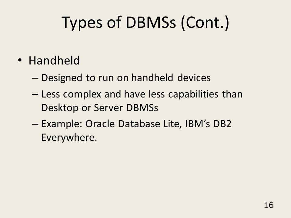 Types of DBMSs (Cont.) Handheld Designed to run on handheld devices