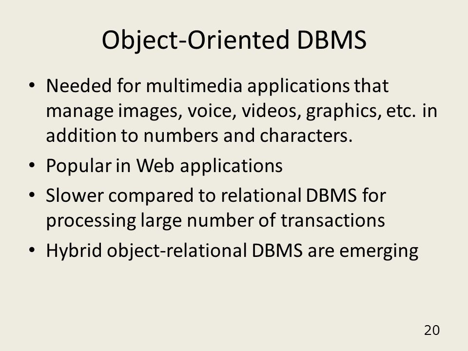 Object-Oriented DBMS Needed for multimedia applications that manage images, voice, videos, graphics, etc. in addition to numbers and characters.