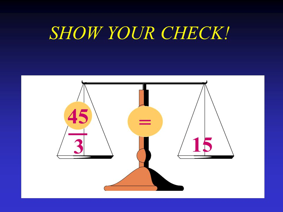 SHOW YOUR CHECK! 45 x 3 = 15