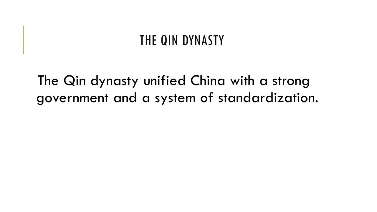 The Qin dynasty The Qin dynasty unified China with a strong government and a system of standardization.