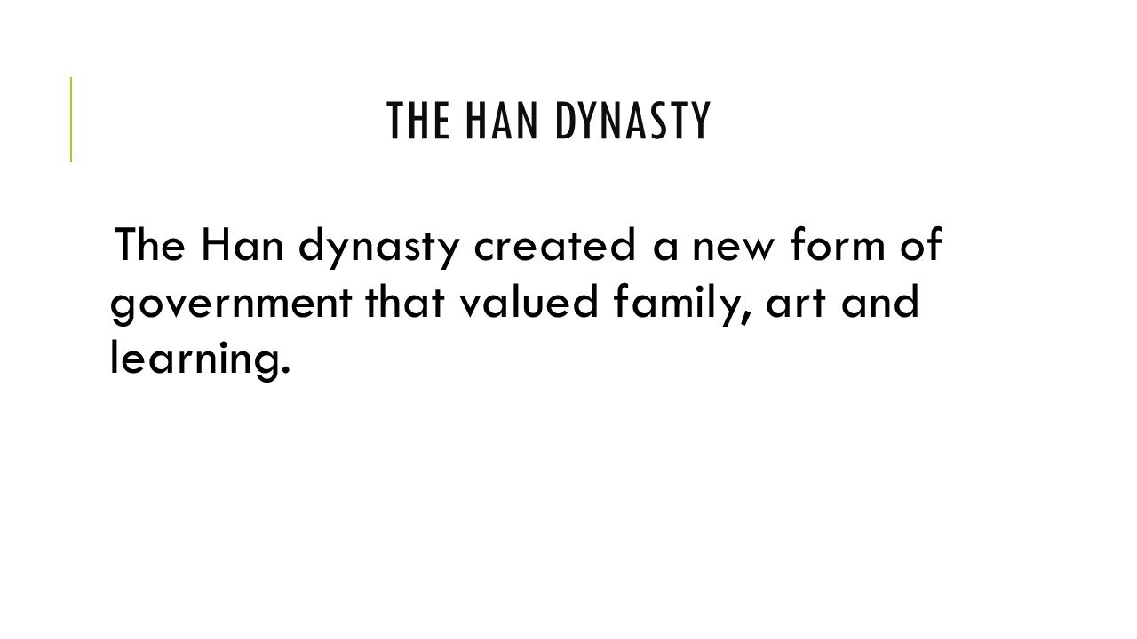 The han Dynasty The Han dynasty created a new form of government that valued family, art and learning.