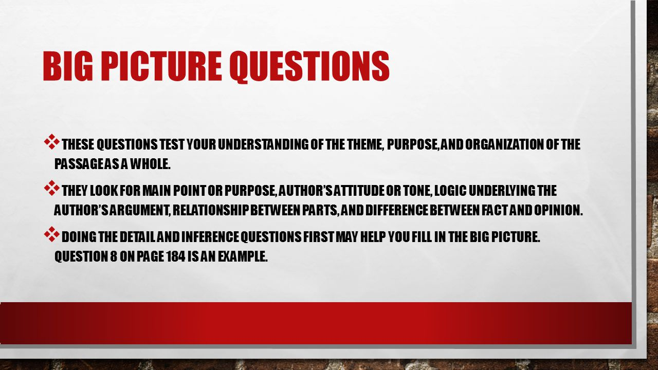 Big picture questions These questions test your understanding of the theme, purpose, and organization of the passage as a whole.