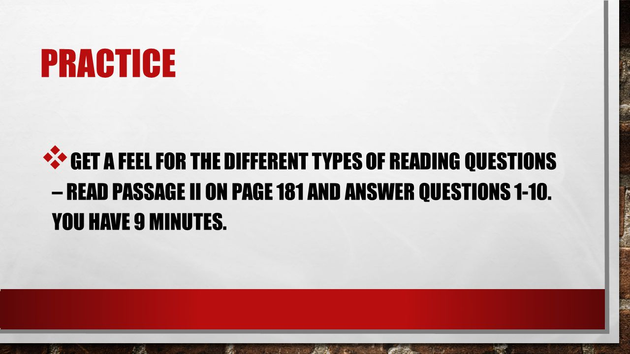 Practice Get a feel for the different types of reading questions – read passage ii on page 181 and answer questions 1-10.