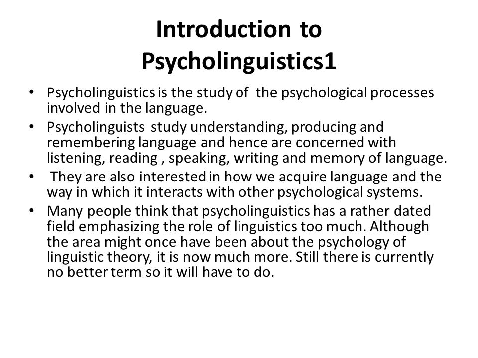 psycholinguistic linguistics and language Psycholinguistics is a branch of study which combines the disciplines of   between the human mind and the language as it examines the processes that  occur in.