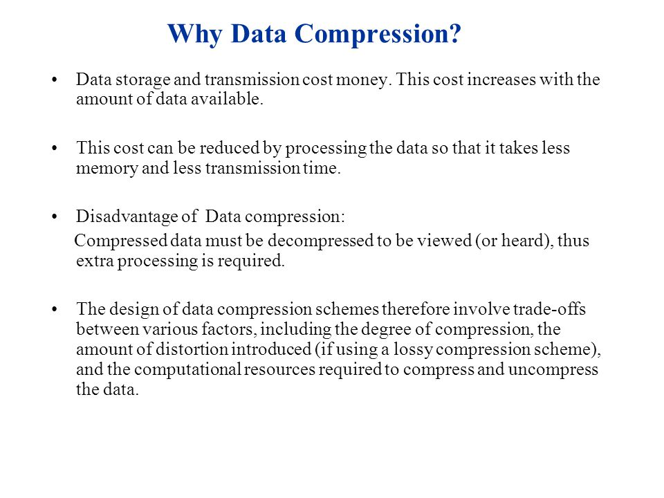 Why Data Compression Data storage and transmission cost money. This cost increases with the amount of data available.
