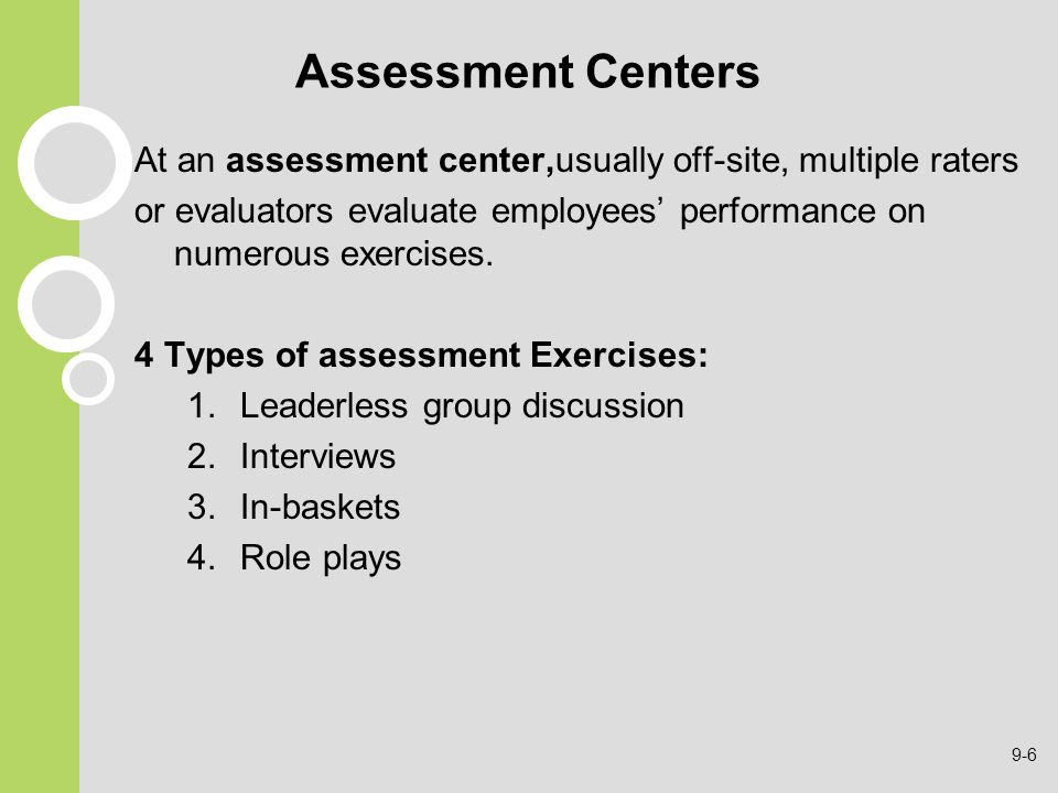 Assessment Centers At an assessment center,usually off-site, multiple raters. or evaluators evaluate employees' performance on numerous exercises.