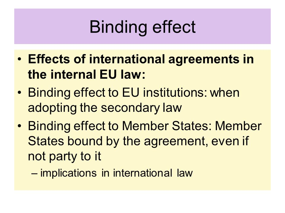 Binding effect Effects of international agreements in the internal EU law: Binding effect to EU institutions: when adopting the secondary law.