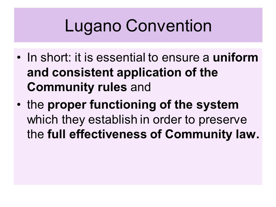 Lugano Convention In short: it is essential to ensure a uniform and consistent application of the Community rules and.