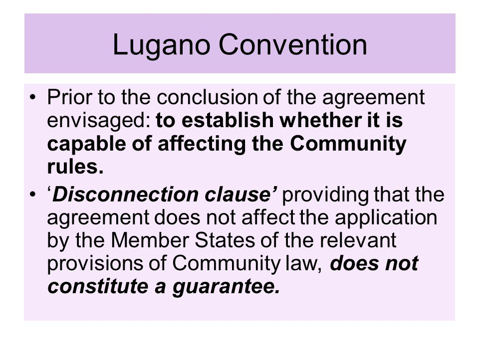 Lugano Convention Prior to the conclusion of the agreement envisaged: to establish whether it is capable of affecting the Community rules.