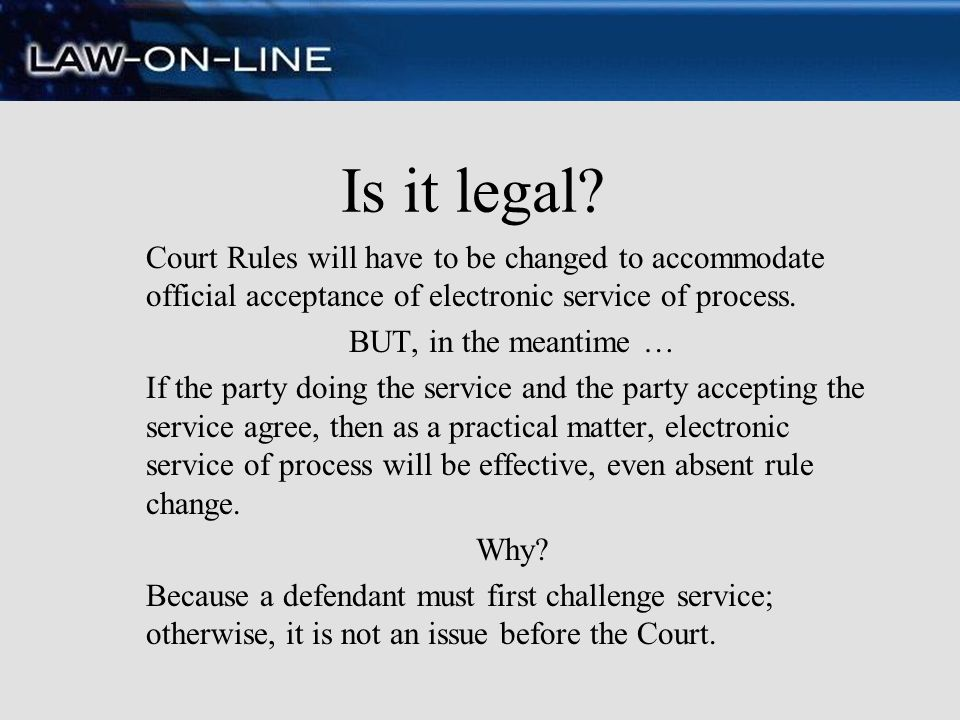 Is it legal Court Rules will have to be changed to accommodate official acceptance of electronic service of process.
