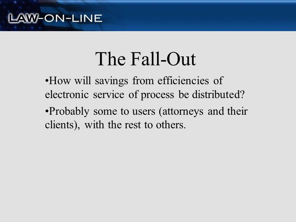 The Fall-Out How will savings from efficiencies of electronic service of process be distributed
