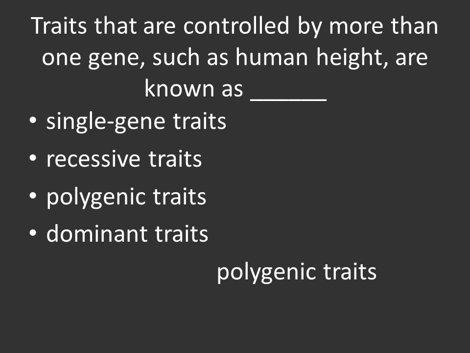 Traits that are controlled by more than one gene, such as human height, are known as ______