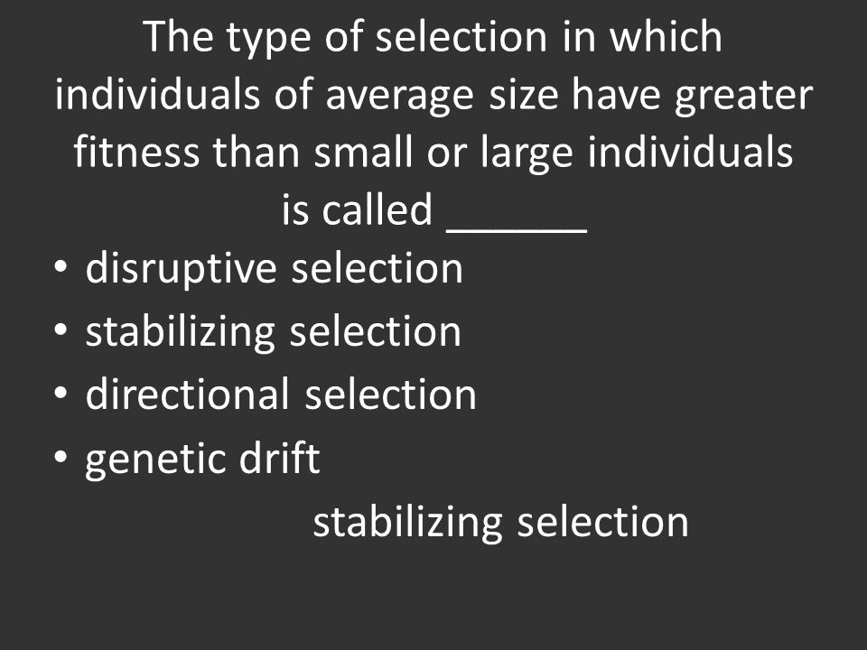 The type of selection in which individuals of average size have greater fitness than small or large individuals is called ______
