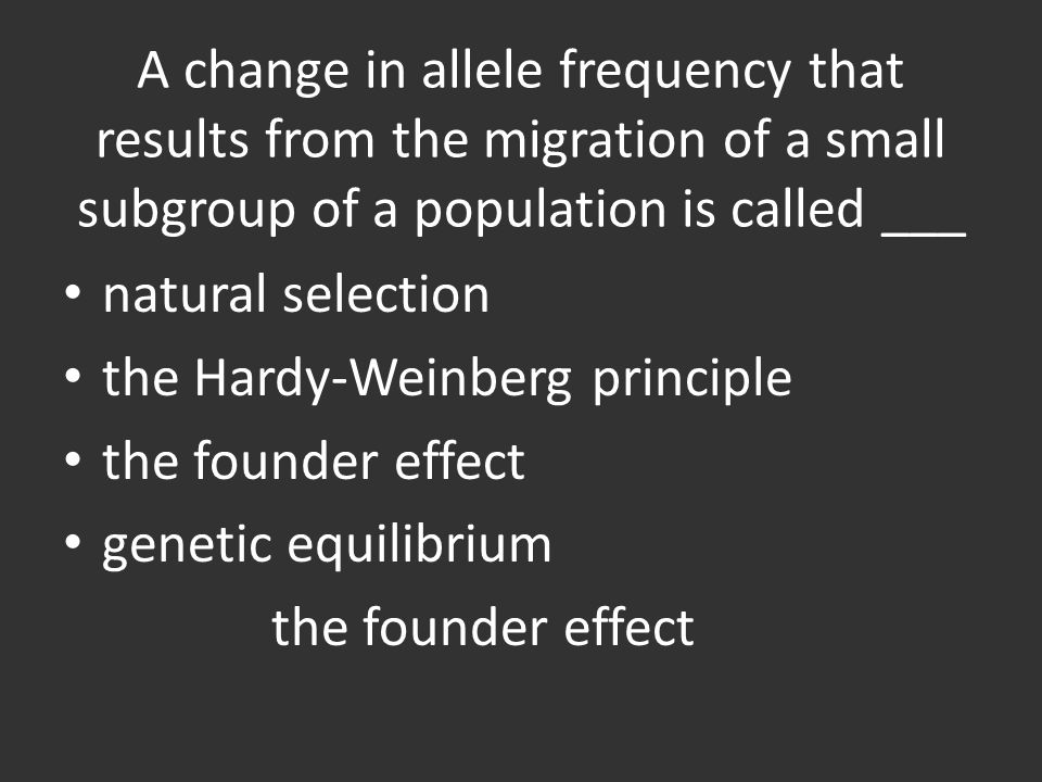 A change in allele frequency that results from the migration of a small subgroup of a population is called ___